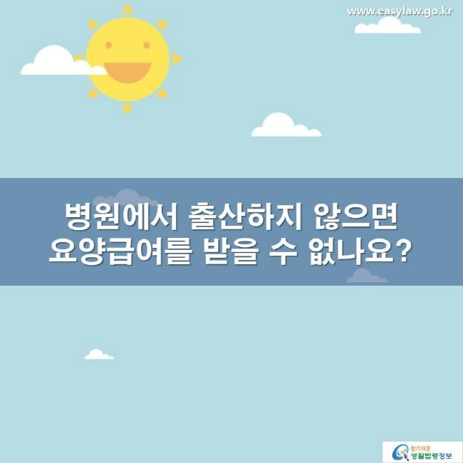 병원에서 출산하지 않으면 요양급여를 받을 수 없나요? www.easylaw.go.kr 찾기 쉬운 생활법령정보 로고